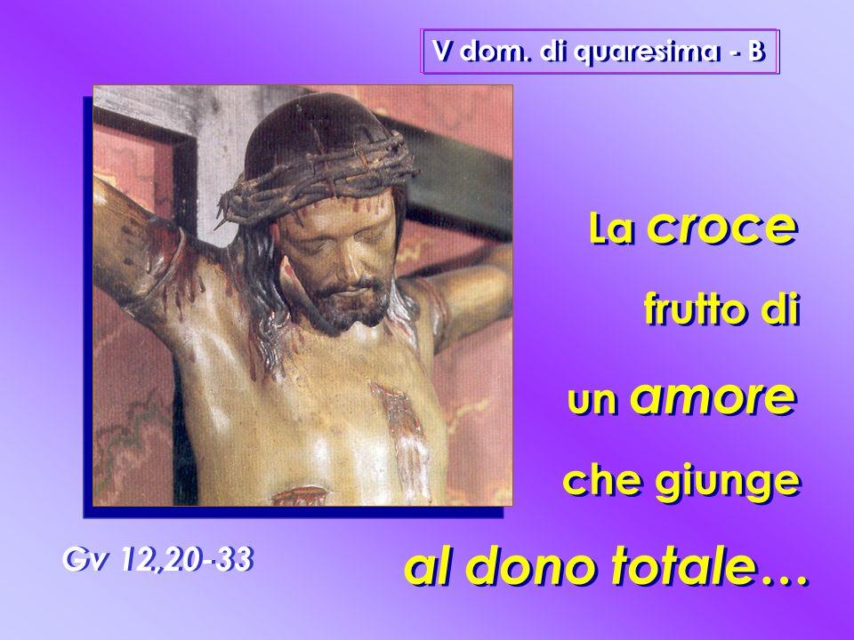 V dom. di quaresima - B Gv 12,20-33 La croce frutto di un amore che giunge al dono totale … La croce frutto di un amore che giunge al dono totale …