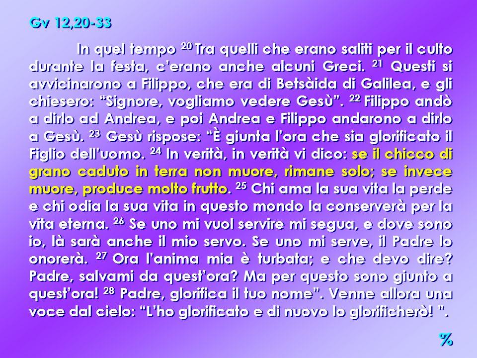Gv 12,20-33 In quel tempo 20 Tra quelli che erano saliti per il culto durante la festa, cerano anche alcuni Greci. 21 Questi si avvicinarono a Filippo