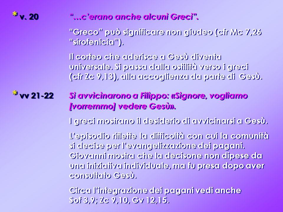 * * v. 20 …cerano anche alcuni Greci. Greco può significare non giudeo (cfr Mc 7,26 sirofenicia). Il corteo che aderisce a Gesù diventa universale. Si