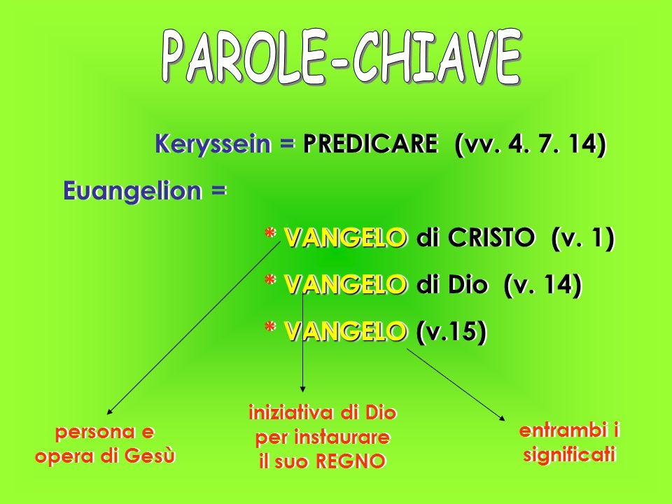 Keryssein = PREDICARE (vv. 4. 7. 14) Euangelion = VANGELO * VANGELO di CRISTO (v. 1) VANGELO * VANGELO di Dio (v. 14) VANGELO * VANGELO (v.15) Kerysse