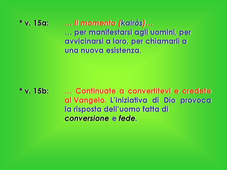* v. 15a: … Il momento (kairòs)… … per manifestarsi agli uomini, per avvicinarsi a loro, per chiamarli a una nuova esistenza. * v. 15b: … Continuate a