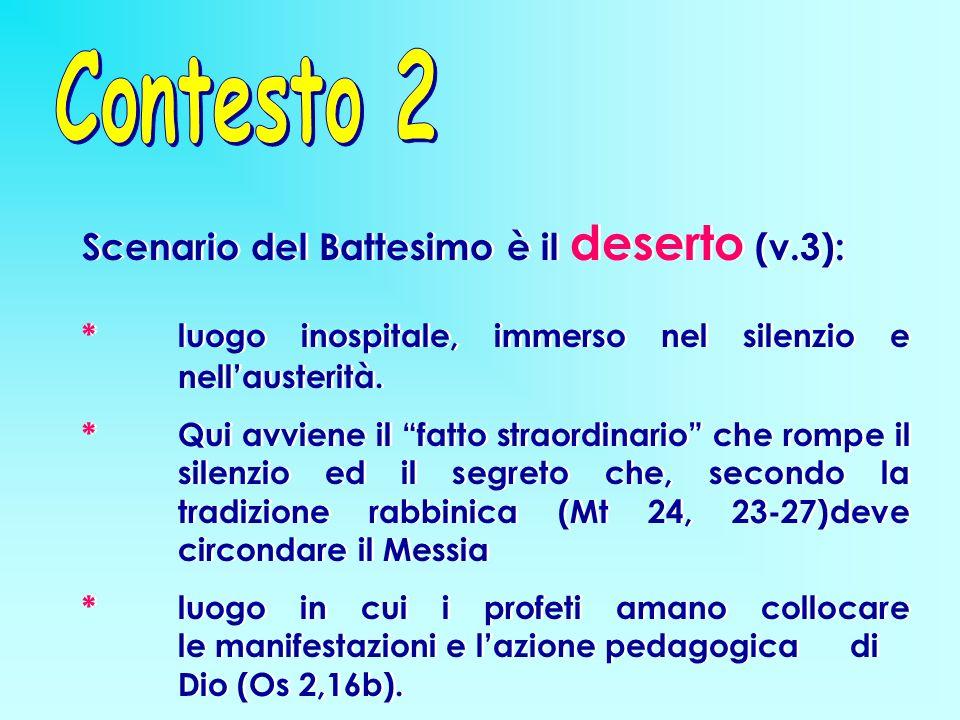 Scenario del Battesimo è il deserto (v.3): * luogo inospitale, immerso nel silenzio e nellausterità.