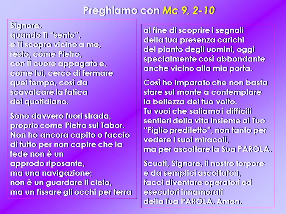 Preghiamo con Mc 9, 2-10 Signore, quando Ti sento, e Ti scopro vicino a me, resto, come Pietro, con il cuore appagato e, come lui, cerco di fermare quel tempo, così da scavalcare la fatica del quotidiano.