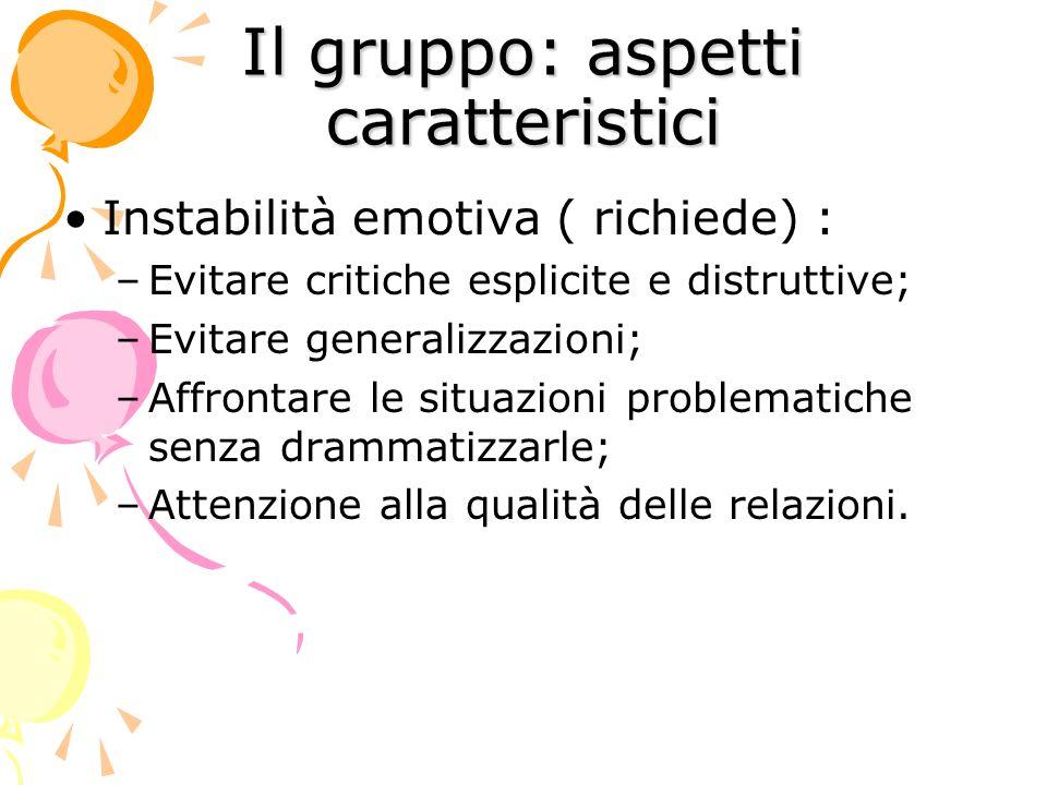 Il gruppo: aspetti caratteristici Instabilità emotiva ( richiede) : –Evitare critiche esplicite e distruttive; –Evitare generalizzazioni; –Affrontare