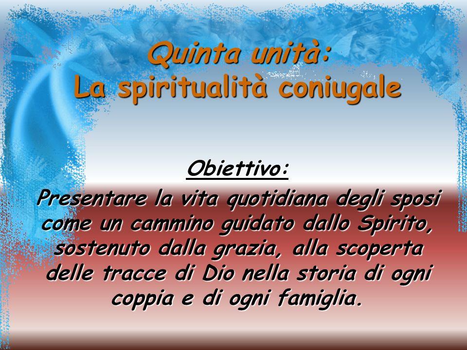 Quinta unità: La spiritualità coniugale Obiettivo: Presentare la vita quotidiana degli sposi come un cammino guidato dallo Spirito, sostenuto dalla grazia, alla scoperta delle tracce di Dio nella storia di ogni coppia e di ogni famiglia.