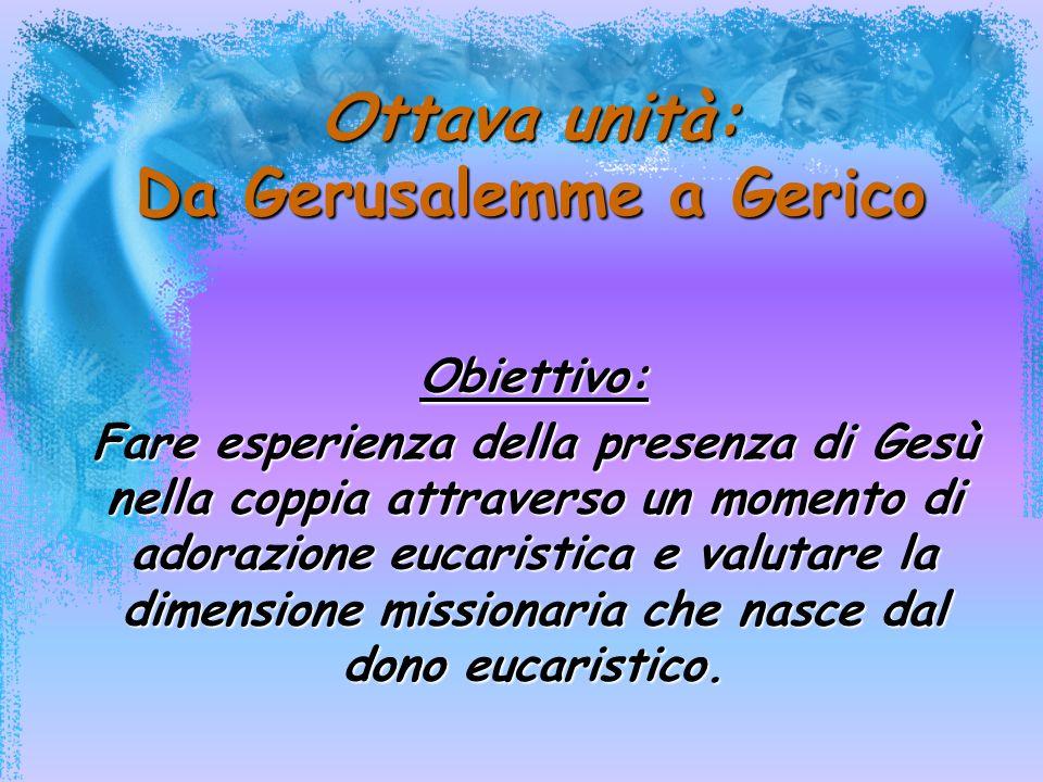 Ottava unità: Da Gerusalemme a Gerico Obiettivo: Fare esperienza della presenza di Gesù nella coppia attraverso un momento di adorazione eucaristica e