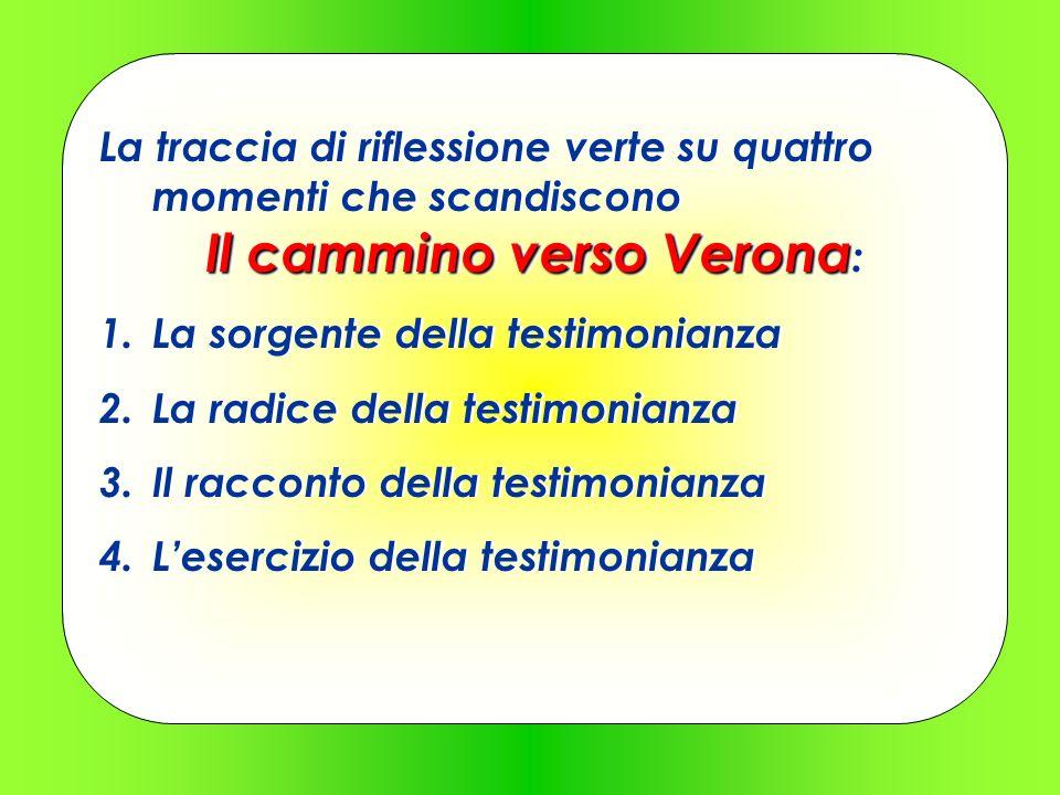 Il cammino verso Verona La traccia di riflessione verte su quattro momenti che scandiscono Il cammino verso Verona : 1.La sorgente della testimonianza
