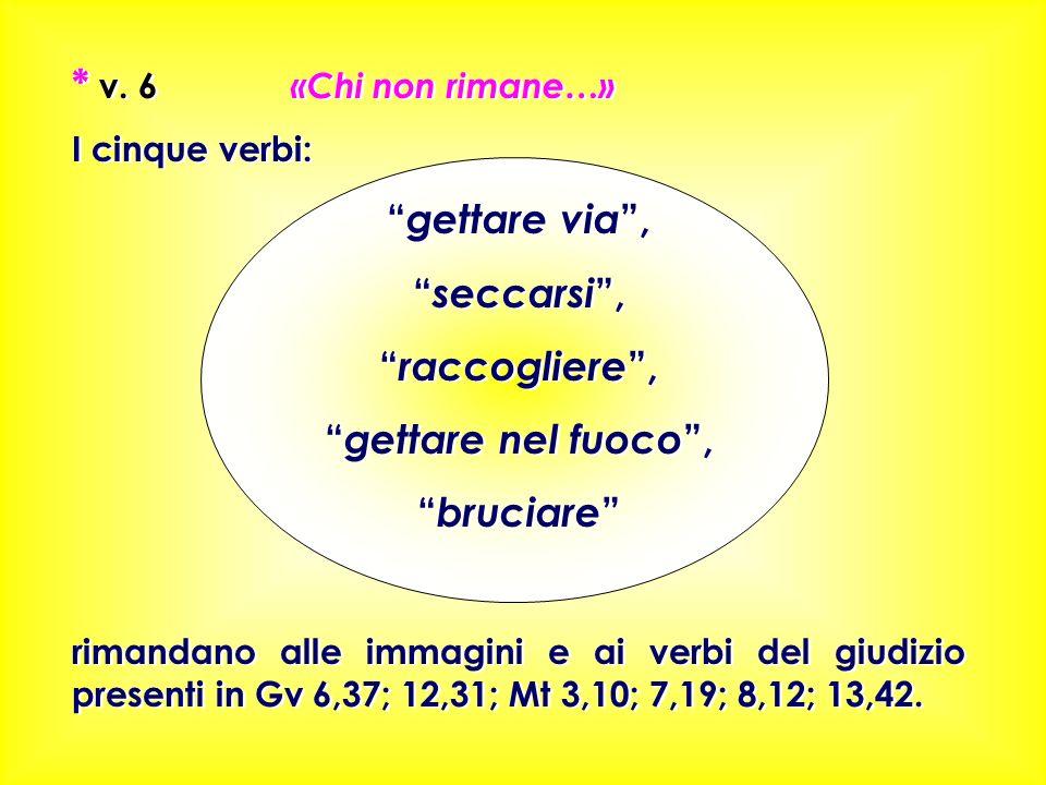 * v. 6 «Chi non rimane…» I cinque verbi: gettare via, seccarsi, raccogliere, gettare nel fuoco, bruciare rimandano alle immagini e ai verbi del giudiz
