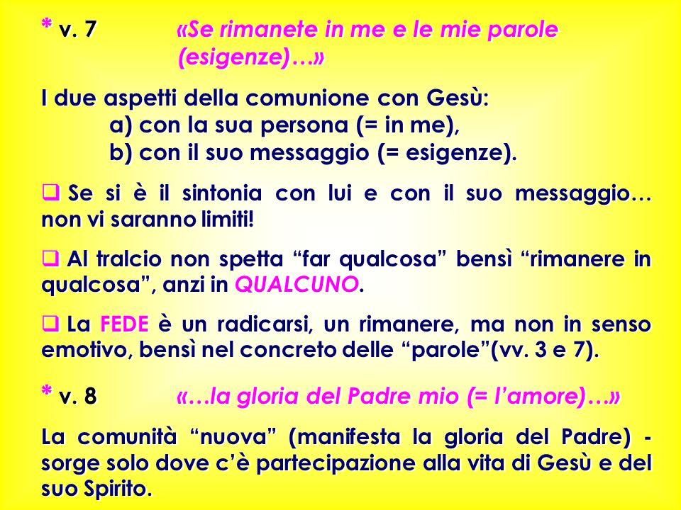 * v. 7 «Se rimanete in me e le mie parole (esigenze)…» I due aspetti della comunione con Gesù: a) con la sua persona (= in me), b) con il suo messaggi