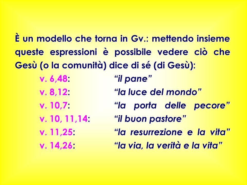 È un modello che torna in Gv.: mettendo insieme queste espressioni è possibile vedere ciò che Gesù (o la comunità) dice di sé (di Gesù): v. 6,48: il p