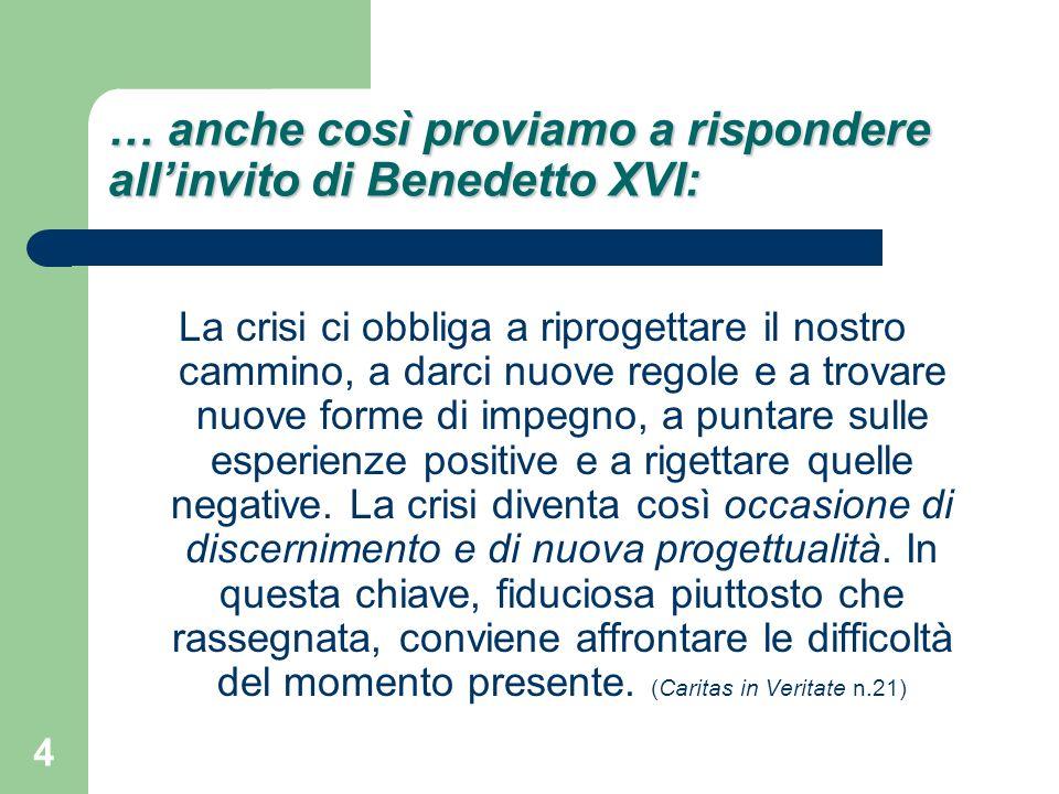 4 … anche così proviamo a rispondere allinvito di Benedetto XVI: La crisi ci obbliga a riprogettare il nostro cammino, a darci nuove regole e a trovare nuove forme di impegno, a puntare sulle esperienze positive e a rigettare quelle negative.
