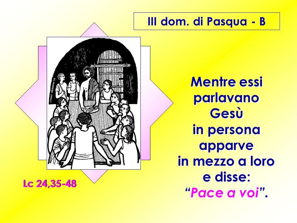III dom. di Pasqua - B Lc 24,35-48 Mentre essi parlavano Gesù in persona apparve in mezzo a loro e disse:Pace a voi.