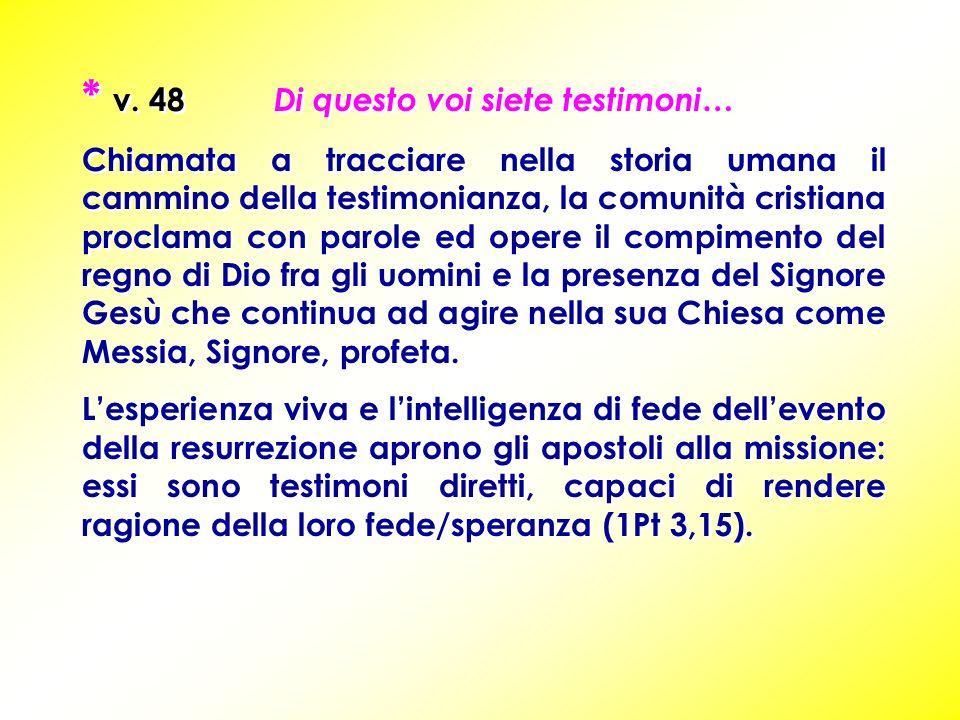 * v. 48 Di questo voi siete testimoni… Chiamata a tracciare nella storia umana il cammino della testimonianza, la comunità cristiana proclama con paro