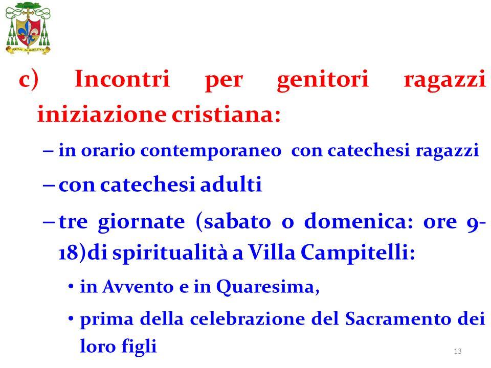 13 c) Incontri per genitori ragazzi iniziazione cristiana: – in orario contemporaneo con catechesi ragazzi – con catechesi adulti – tre giornate (saba
