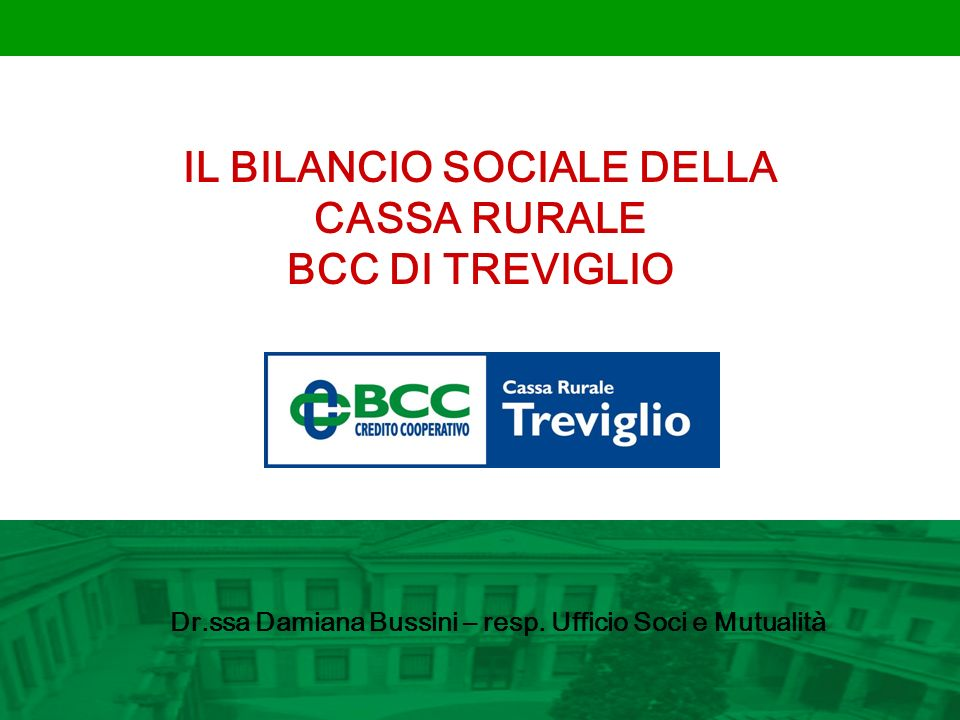 IL BILANCIO SOCIALE DELLA CASSA RURALE BCC DI TREVIGLIO Dr.ssa Damiana Bussini – resp. Ufficio Soci e Mutualità