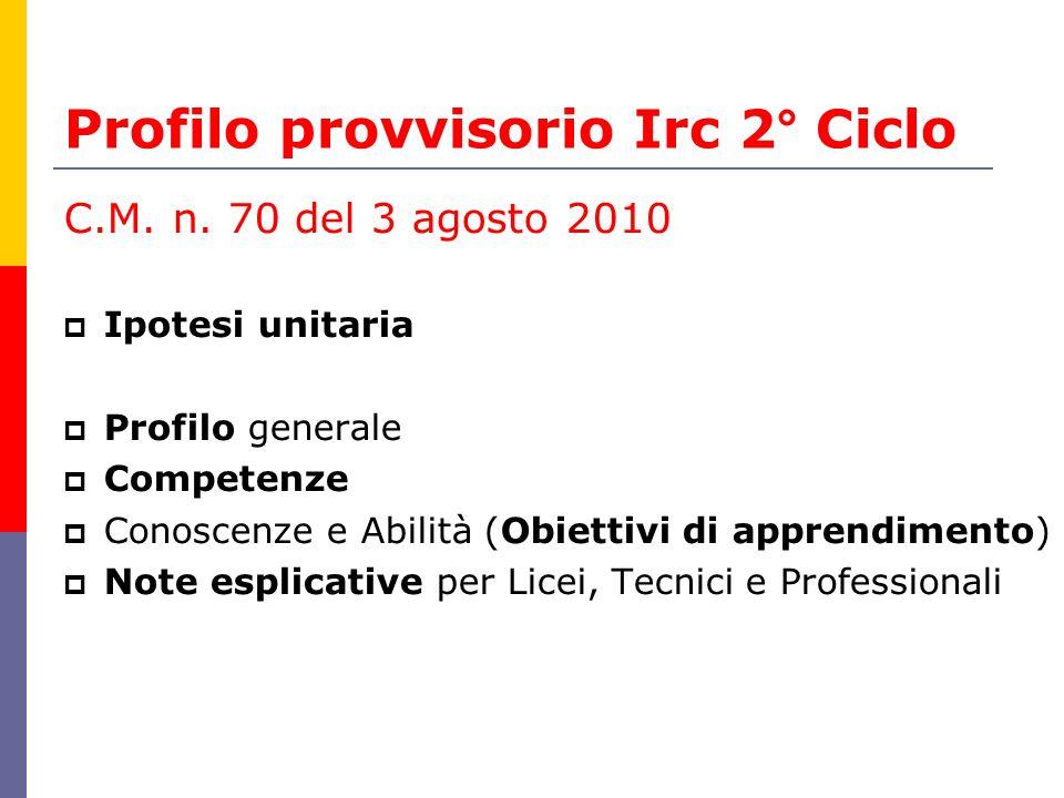Profilo provvisorio Irc 2° Ciclo C.M. n. 70 del 3 agosto 2010 Ipotesi unitaria Profilo generale Competenze Conoscenze e Abilità (Obiettivi di apprendi
