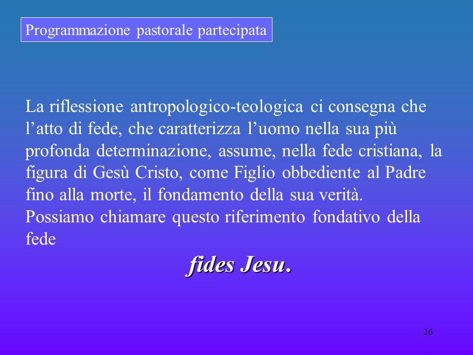 Programmazione pastorale partecipata 26 La riflessione antropologico-teologica ci consegna che latto di fede, che caratterizza luomo nella sua più pro
