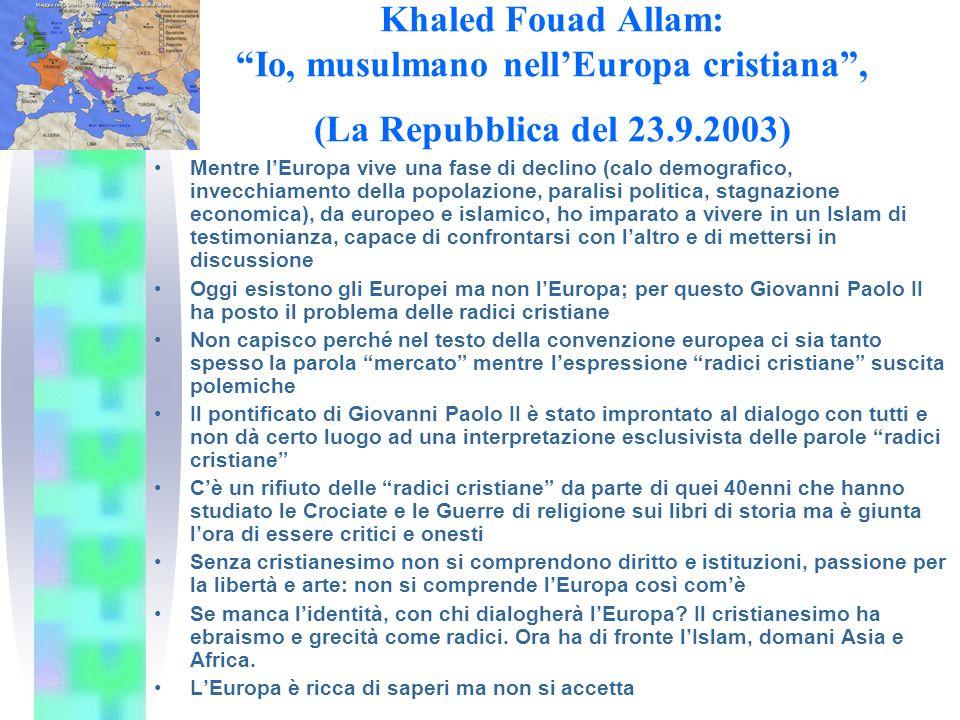 Khaled Fouad Allam: Io, musulmano nellEuropa cristiana, (La Repubblica del 23.9.2003) Mentre lEuropa vive una fase di declino (calo demografico, invecchiamento della popolazione, paralisi politica, stagnazione economica), da europeo e islamico, ho imparato a vivere in un Islam di testimonianza, capace di confrontarsi con laltro e di mettersi in discussione Oggi esistono gli Europei ma non lEuropa; per questo Giovanni Paolo II ha posto il problema delle radici cristiane Non capisco perché nel testo della convenzione europea ci sia tanto spesso la parola mercato mentre lespressione radici cristiane suscita polemiche Il pontificato di Giovanni Paolo II è stato improntato al dialogo con tutti e non dà certo luogo ad una interpretazione esclusivista delle parole radici cristiane Cè un rifiuto delle radici cristiane da parte di quei 40enni che hanno studiato le Crociate e le Guerre di religione sui libri di storia ma è giunta lora di essere critici e onesti Senza cristianesimo non si comprendono diritto e istituzioni, passione per la libertà e arte: non si comprende lEuropa così comè Se manca lidentità, con chi dialogherà lEuropa.