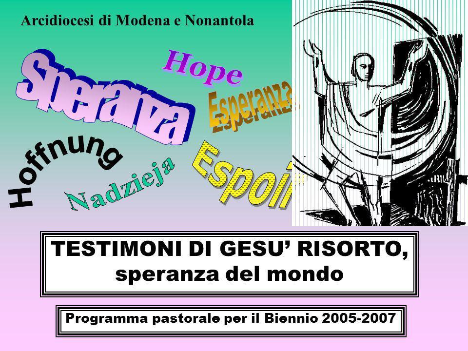TESTIMONI DI GESU RISORTO, speranza del mondo Programma pastorale per il Biennio 2005-2007 Arcidiocesi di Modena e Nonantola