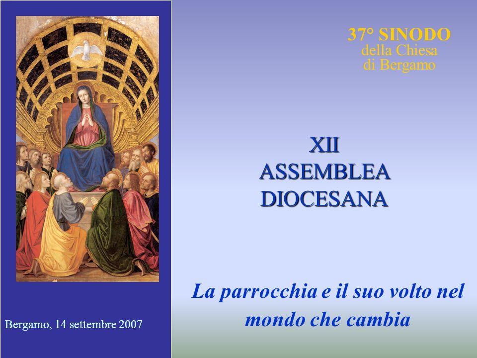 37° SINODO della Chiesa di Bergamo La parrocchia e il suo volto nel mondo che cambia XII ASSEMBLEA DIOCESANA Bergamo, 14 settembre 2007