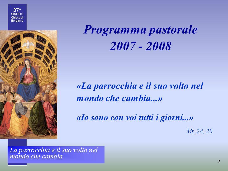 37° SINODO Chiesa di Bergamo La parrocchia e il suo volto nel mondo che cambia 2 Programma pastorale 2007 - 2008 «Io sono con voi tutti i giorni...» Mt, 28, 20 «La parrocchia e il suo volto nel mondo che cambia...»