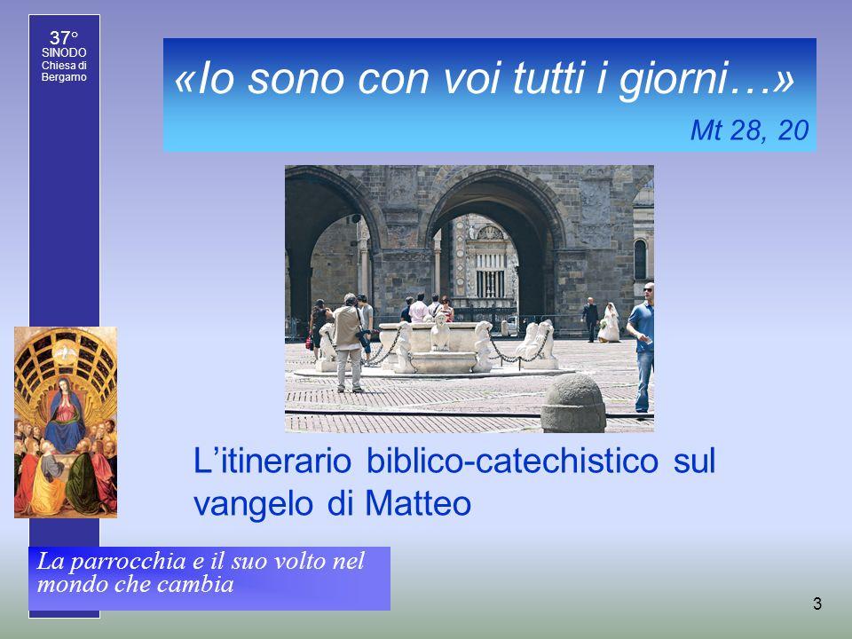 37° SINODO Chiesa di Bergamo La parrocchia e il suo volto nel mondo che cambia 3 «Io sono con voi tutti i giorni…» Litinerario biblico-catechistico sul vangelo di Matteo Mt 28, 20