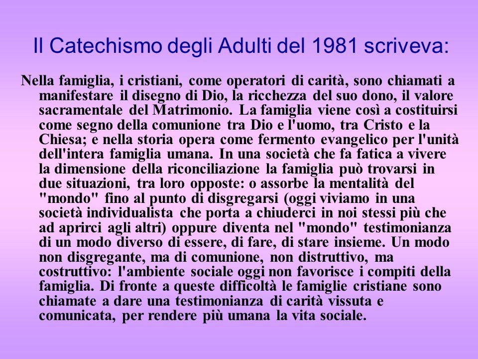Il Catechismo degli Adulti del 1981 scriveva: Nella famiglia, i cristiani, come operatori di carità, sono chiamati a manifestare il disegno di Dio, la