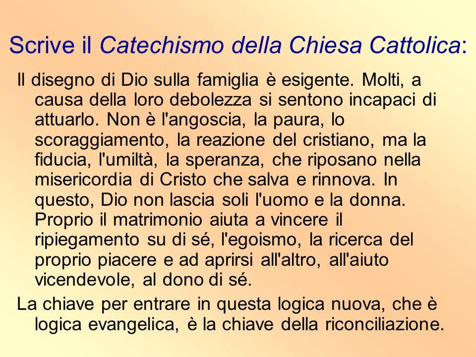 Scrive il Catechismo della Chiesa Cattolica: Il disegno di Dio sulla famiglia è esigente. Molti, a causa della loro debolezza si sentono incapaci di a