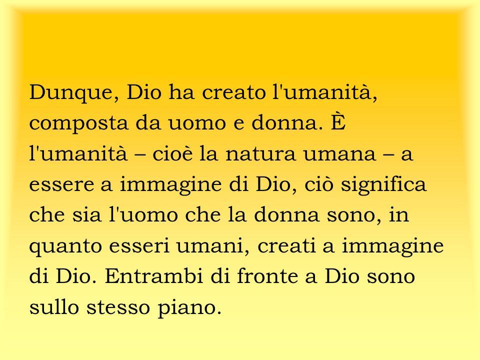 Dunque, Dio ha creato l'umanità, composta da uomo e donna. È l'umanità – cioè la natura umana – a essere a immagine di Dio, ciò significa che sia l'uo