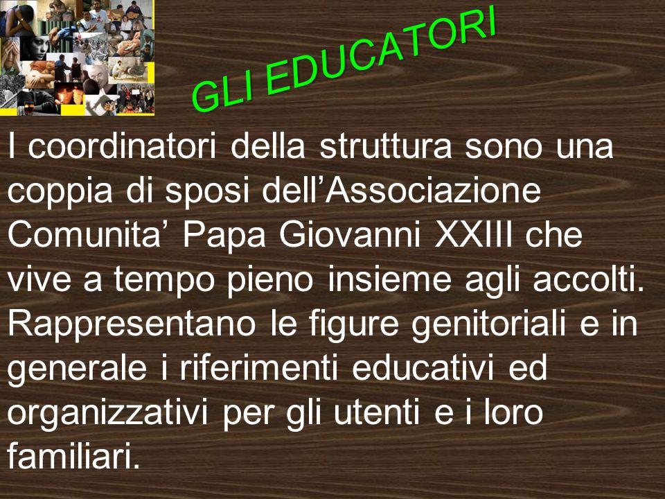 GLI EDUCATORI I coordinatori della struttura sono una coppia di sposi dellAssociazione Comunita Papa Giovanni XXIII che vive a tempo pieno insieme agli accolti.