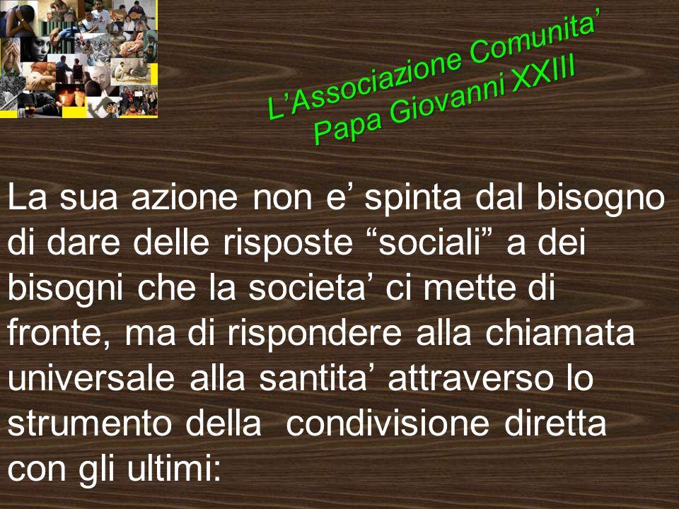 La sua azione non e spinta dal bisogno di dare delle risposte sociali a dei bisogni che la societa ci mette di fronte, ma di rispondere alla chiamata universale alla santita attraverso lo strumento della condivisione diretta con gli ultimi: LAssociazione Comunita Papa Giovanni XXIII