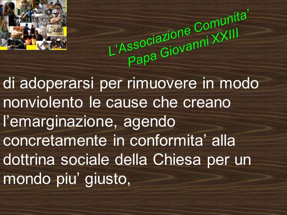 di adoperarsi per rimuovere in modo nonviolento le cause che creano lemarginazione, agendo concretamente in conformita alla dottrina sociale della Chiesa per un mondo piu giusto, LAssociazione Comunita Papa Giovanni XXIII