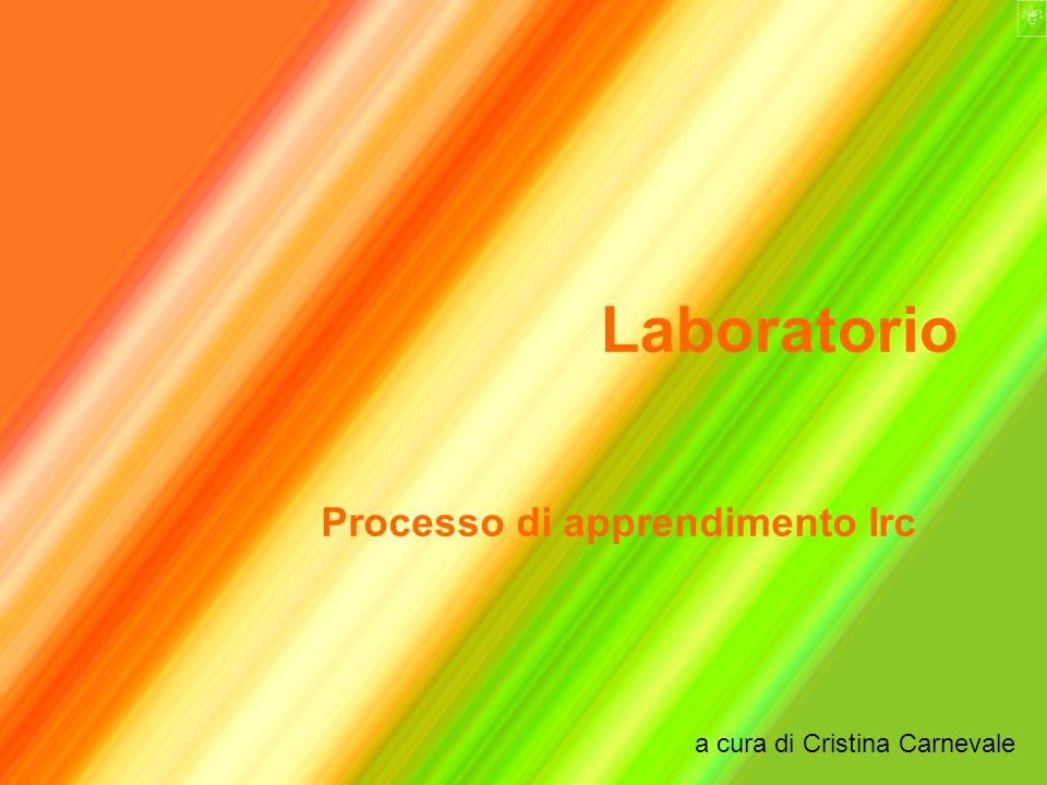 Laboratorio Processo di apprendimento Irc a cura di Cristina Carnevale
