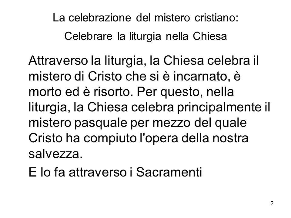 2 La celebrazione del mistero cristiano: Celebrare la liturgia nella Chiesa Attraverso la liturgia, la Chiesa celebra il mistero di Cristo che si è in