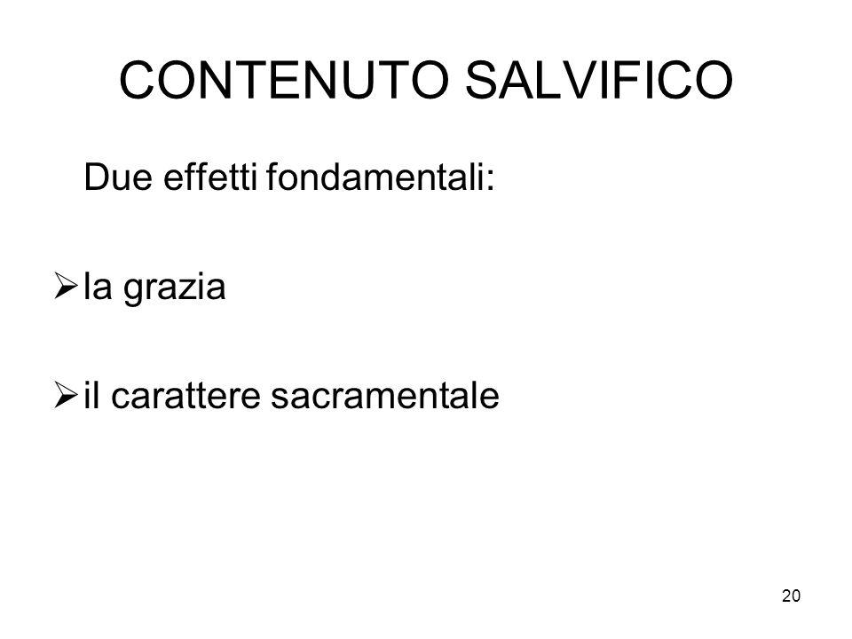 20 CONTENUTO SALVIFICO Due effetti fondamentali: la grazia il carattere sacramentale