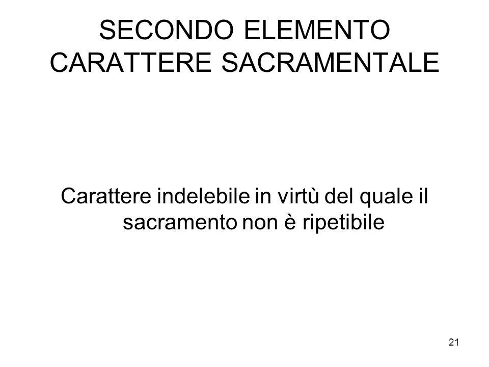 21 SECONDO ELEMENTO CARATTERE SACRAMENTALE Carattere indelebile in virtù del quale il sacramento non è ripetibile