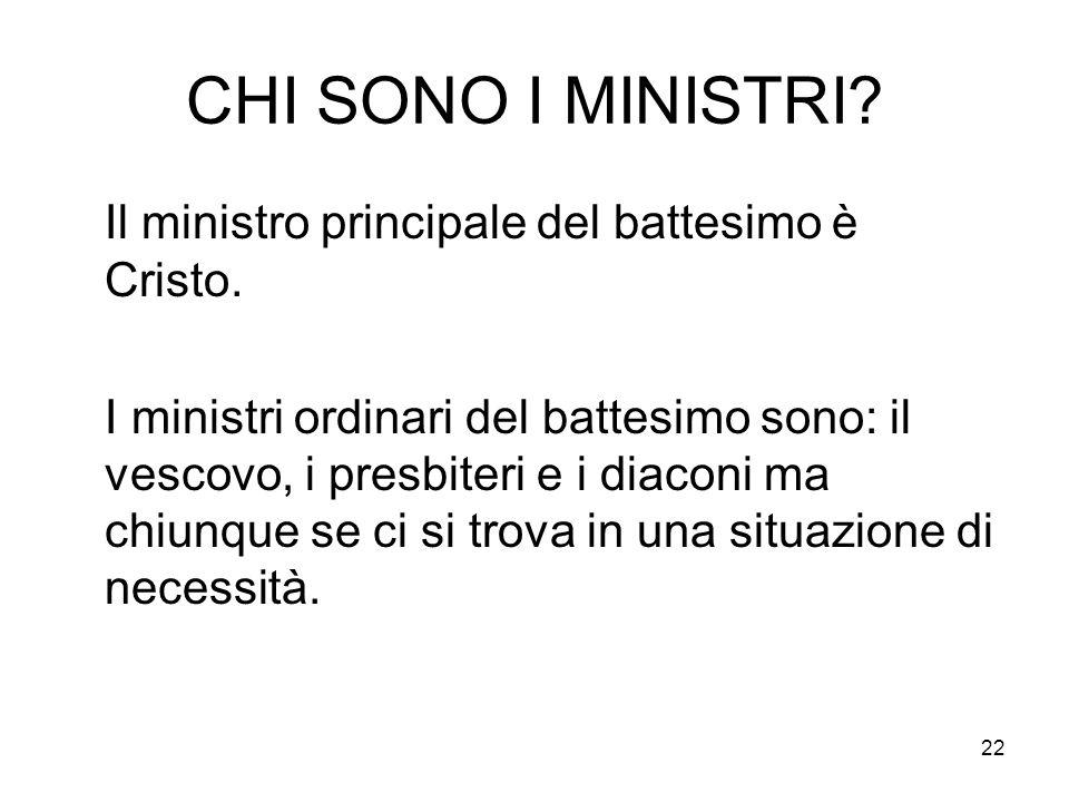 22 CHI SONO I MINISTRI? Il ministro principale del battesimo è Cristo. I ministri ordinari del battesimo sono: il vescovo, i presbiteri e i diaconi ma