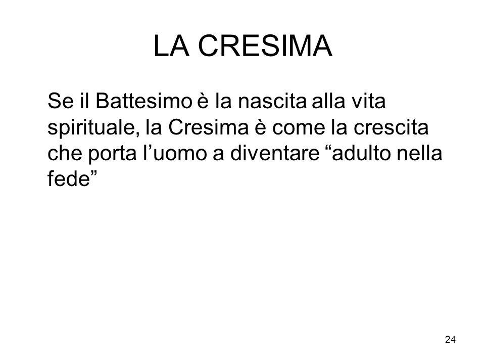 24 LA CRESIMA Se il Battesimo è la nascita alla vita spirituale, la Cresima è come la crescita che porta luomo a diventare adulto nella fede