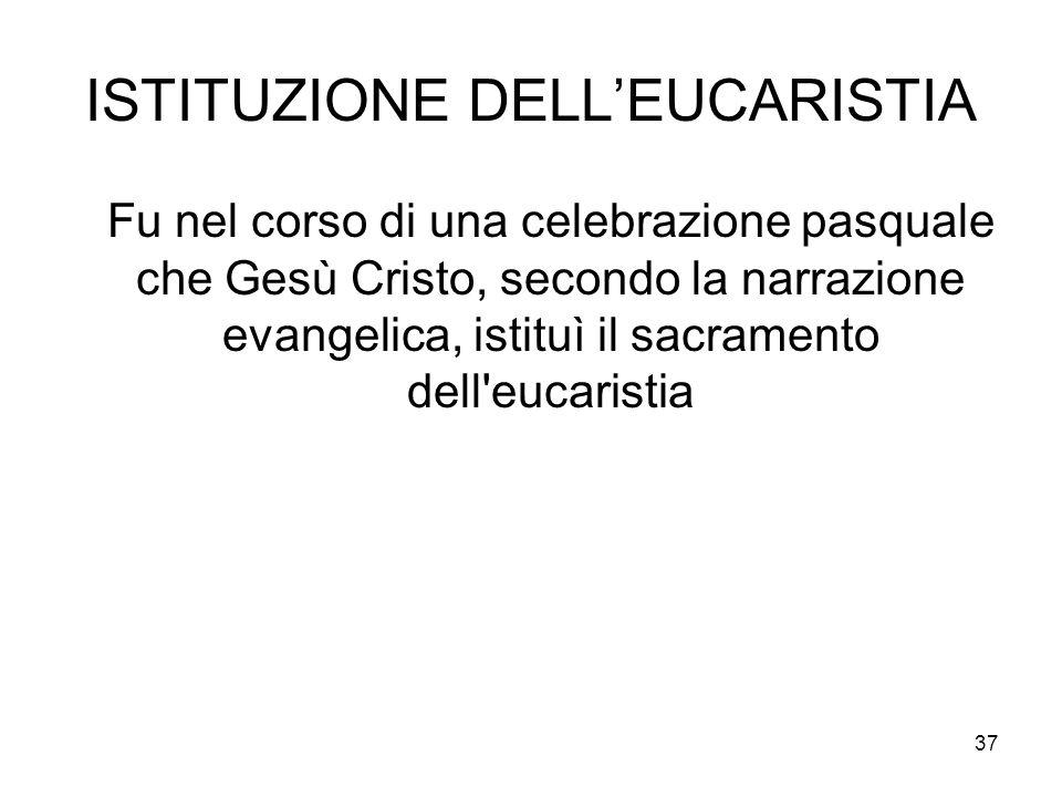 37 ISTITUZIONE DELLEUCARISTIA Fu nel corso di una celebrazione pasquale che Gesù Cristo, secondo la narrazione evangelica, istituì il sacramento dell'