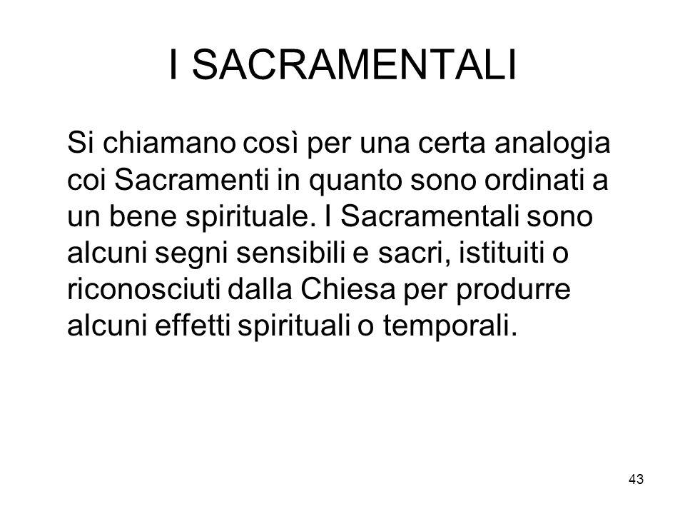 43 I SACRAMENTALI Si chiamano così per una certa analogia coi Sacramenti in quanto sono ordinati a un bene spirituale. I Sacramentali sono alcuni segn