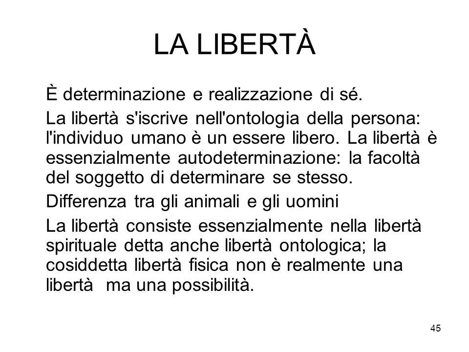 45 LA LIBERTÀ È determinazione e realizzazione di sé. La libertà s'iscrive nell'ontologia della persona: l'individuo umano è un essere libero. La libe