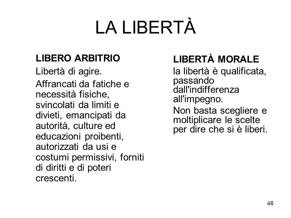 46 LA LIBERTÀ LIBERTÀ MORALE la libertà è qualificata, passando dall'indifferenza all'impegno. Non basta scegliere e moltiplicare le scelte per dire c