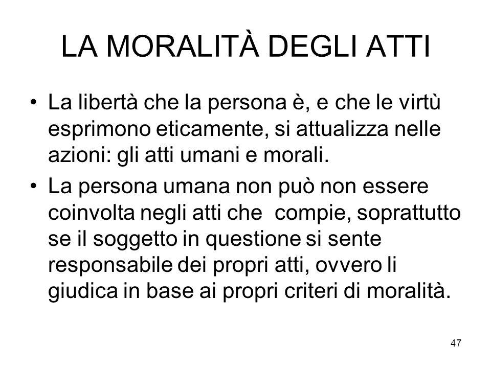47 LA MORALITÀ DEGLI ATTI La libertà che la persona è, e che le virtù esprimono eticamente, si attualizza nelle azioni: gli atti umani e morali. La pe