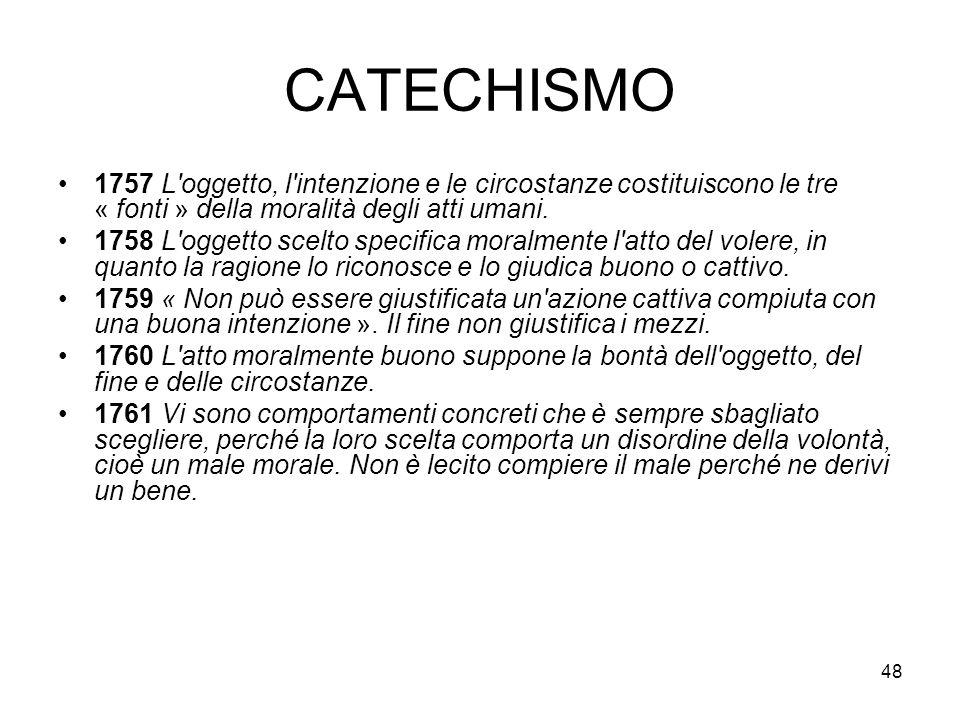 48 CATECHISMO 1757 L'oggetto, l'intenzione e le circostanze costituiscono le tre « fonti » della moralità degli atti umani. 1758 L'oggetto scelto spec