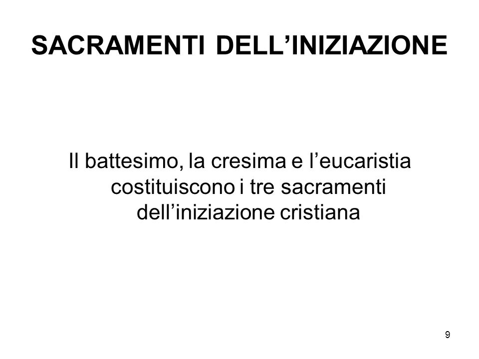 9 SACRAMENTI DELLINIZIAZIONE Il battesimo, la cresima e leucaristia costituiscono i tre sacramenti delliniziazione cristiana