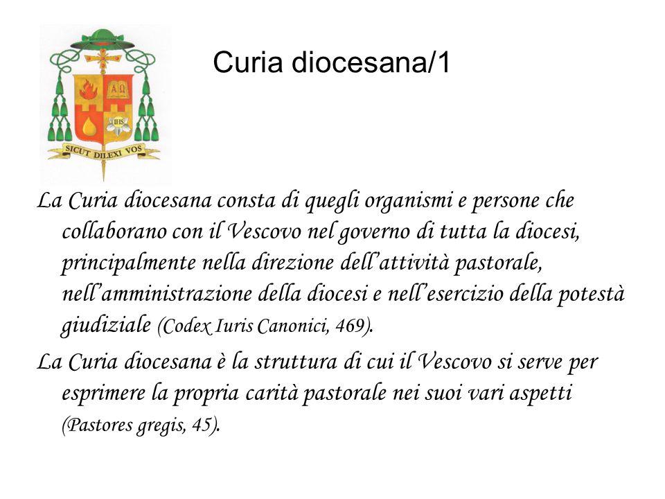 Curia diocesana/1 La Curia diocesana consta di quegli organismi e persone che collaborano con il Vescovo nel governo di tutta la diocesi, principalmente nella direzione dellattività pastorale, nellamministrazione della diocesi e nellesercizio della potestà giudiziale (Codex Iuris Canonici, 469).