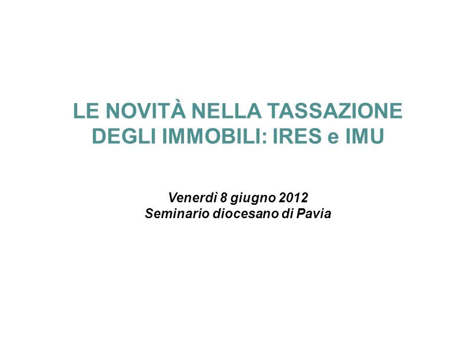 Diocesi di Pavia – Le novità nella tassazione degli immobili: IRES e IMU – 8 giugno 2012 LE NOVITÀ NELLA TASSAZIONE DEGLI IMMOBILI: IRES e IMU Venerdì