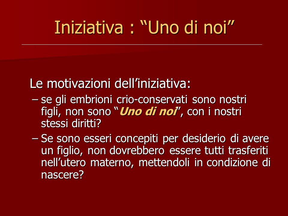 Iniziativa : Uno di noi Le motivazioni delliniziativa: Le motivazioni delliniziativa: –se gli embrioni crio-conservati sono nostri figli, non sono Uno