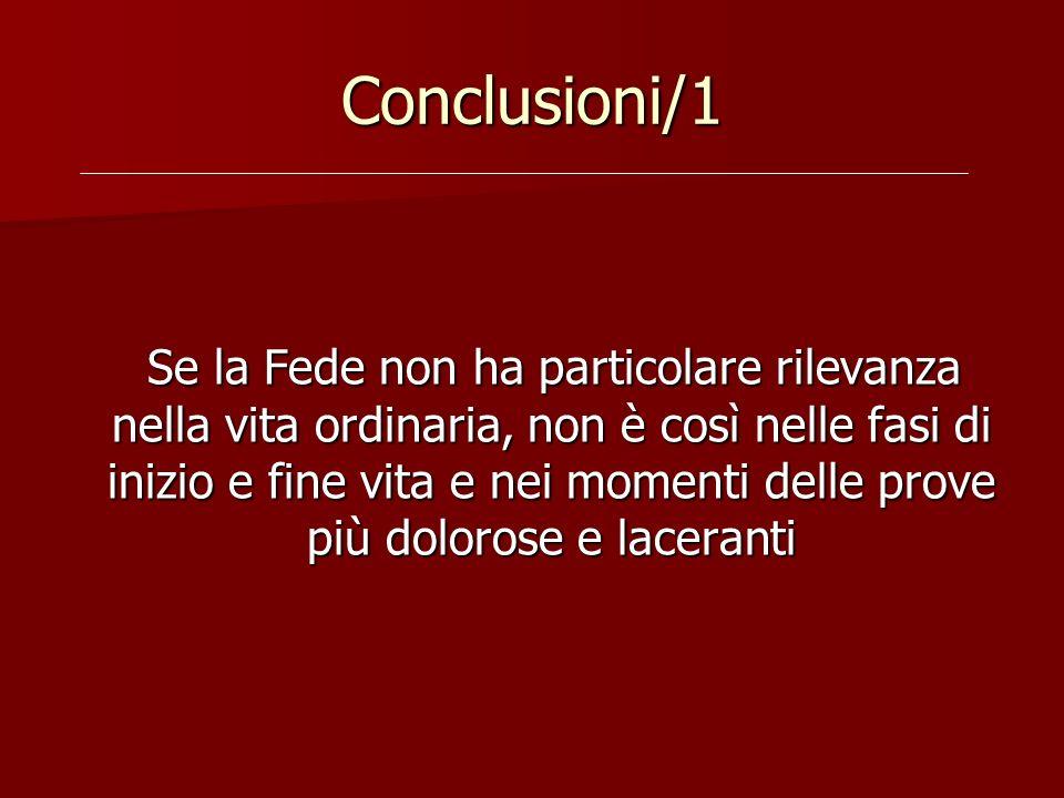 Conclusioni/1 Se la Fede non ha particolare rilevanza nella vita ordinaria, non è così nelle fasi di inizio e fine vita e nei momenti delle prove più