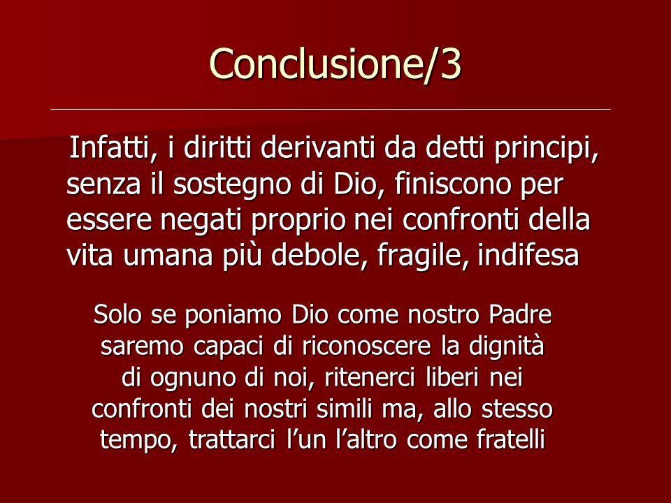 Conclusione/3 Infatti, i diritti derivanti da detti principi, senza il sostegno di Dio, finiscono per essere negati proprio nei confronti della vita u